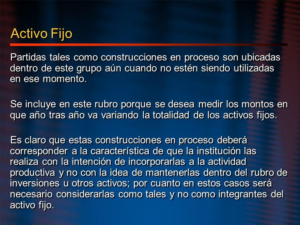 Activo Fijo Partidas tales como construcciones en proceso son ubicadas dentro de este grupo aún cuando no estén siendo utilizadas en ese momento. Se i