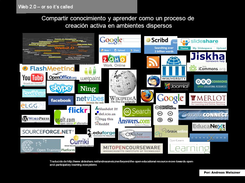 Traducido de http://www.slideshare.net/andreasmeiszner/beyond-the-open-educational-resource-move-towards-open- and-participatory-learning-ecosystems Compartir conocimiento y aprender como un proceso de creación activa en ambientes dispersos