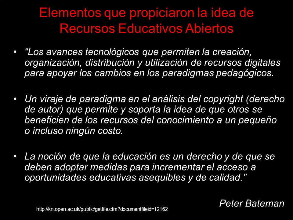Elementos que propiciaron la idea de Recursos Educativos Abiertos Los avances tecnológicos que permiten la creación, organización, distribución y utilización de recursos digitales para apoyar los cambios en los paradigmas pedagógicos.