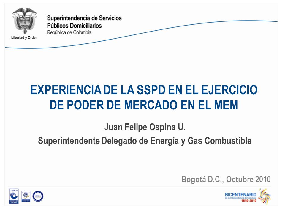 EXPERIENCIA DE LA SSPD EN EL EJERCICIO DE PODER DE MERCADO EN EL MEM Juan Felipe Ospina U. Superintendente Delegado de Energía y Gas Combustible Bogot