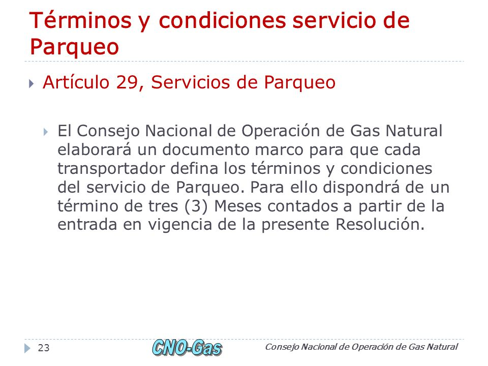 Términos y condiciones servicio de Parqueo Artículo 29, Servicios de Parqueo El Consejo Nacional de Operación de Gas Natural elaborará un documento marco para que cada transportador defina los términos y condiciones del servicio de Parqueo.