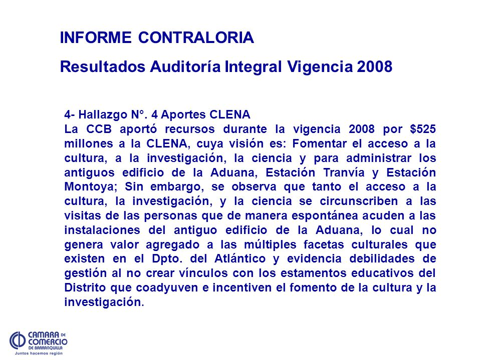 INFORME CONTRALORIA Resultados Auditoría Integral Vigencia 2008 4- Hallazgo N°. 4 Aportes CLENA La CCB aportó recursos durante la vigencia 2008 por $5