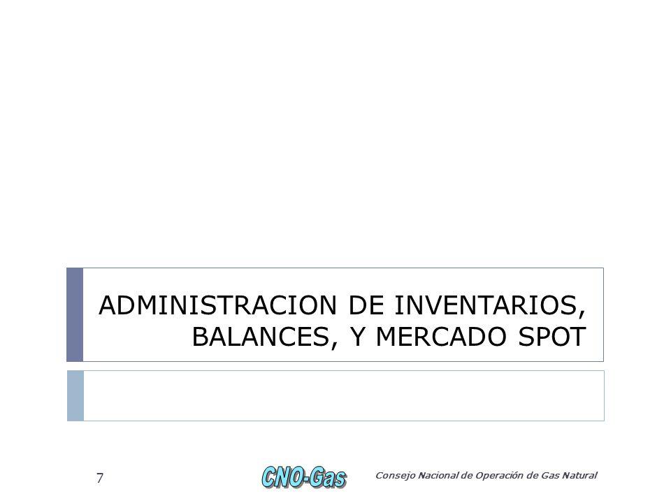 ADMINISTRACION DE INVENTARIOS, BALANCES, Y MERCADO SPOT Consejo Nacional de Operación de Gas Natural 7
