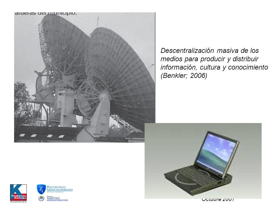 Carolina Botero Cabrera Octubre 2007 Descentralización masiva de los medios para producir y distribuir información, cultura y conocimiento (Benkler; 2006)