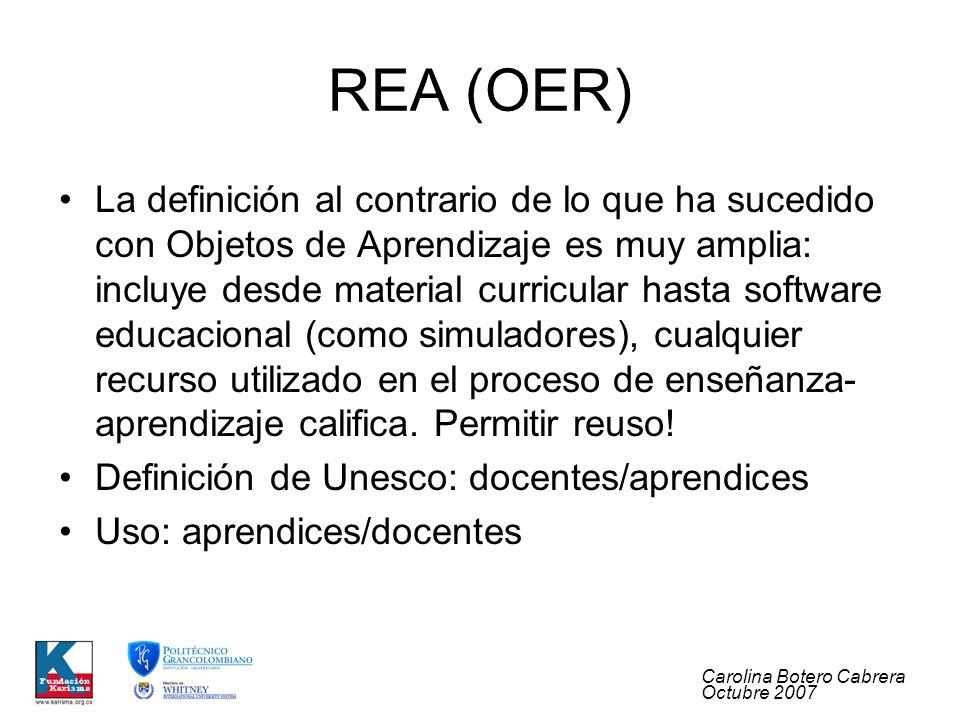 Carolina Botero Cabrera Octubre 2007 REA (OER) La definición al contrario de lo que ha sucedido con Objetos de Aprendizaje es muy amplia: incluye desde material curricular hasta software educacional (como simuladores), cualquier recurso utilizado en el proceso de enseñanza- aprendizaje califica.