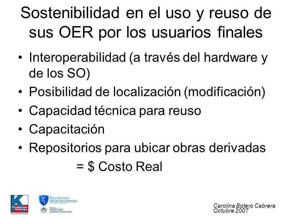 Carolina Botero Cabrera Octubre 2007 Sostenibilidad en el uso y reuso de sus OER por los usuarios finales Interoperabilidad (a través del hardware y de los SO) Posibilidad de localización (modificación) Capacidad técnica para reuso Capacitación Repositorios para ubicar obras derivadas = $ Costo Real