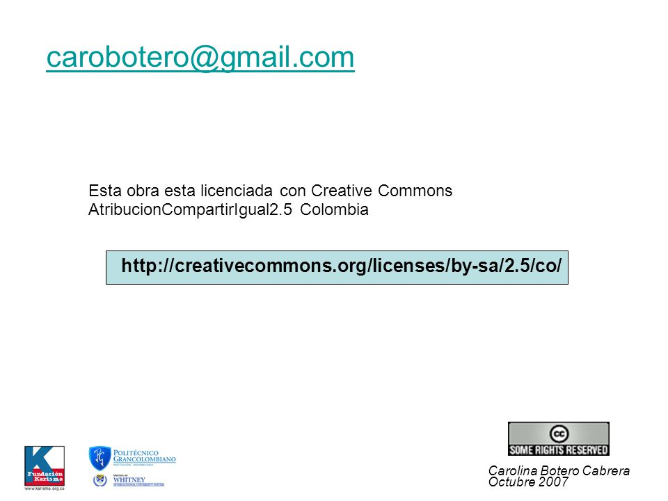 Carolina Botero Cabrera Octubre 2007 Esta obra esta licenciada con Creative Commons AtribucionCompartirIgual2.5 Colombia http://creativecommons.org/licenses/by-sa/2.5/co/ carobotero@gmail.com