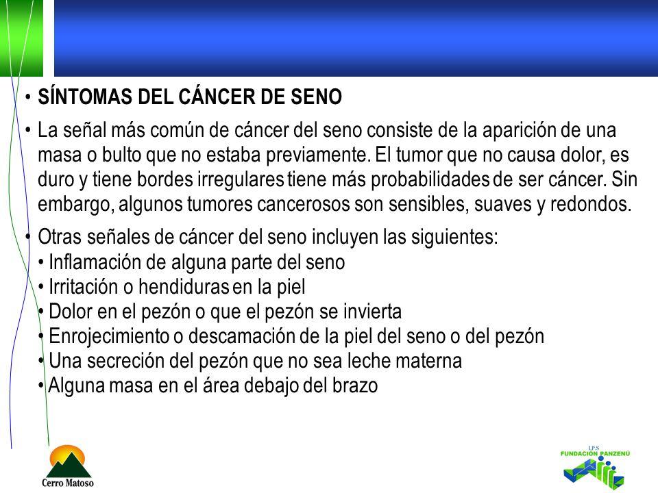 SÍNTOMAS DEL CÁNCER DE SENO La señal más común de cáncer del seno consiste de la aparición de una masa o bulto que no estaba previamente. El tumor que