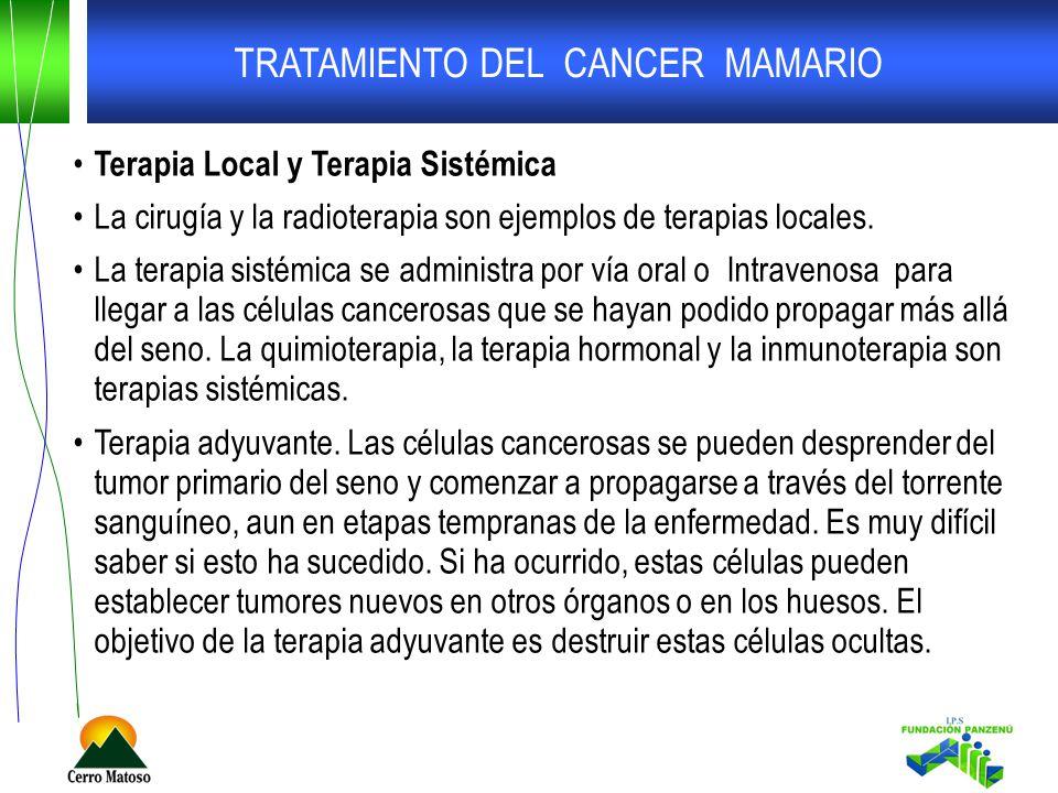 TRATAMIENTO DEL CANCER MAMARIO Terapia Local y Terapia Sistémica La cirugía y la radioterapia son ejemplos de terapias locales. La terapia sistémica s