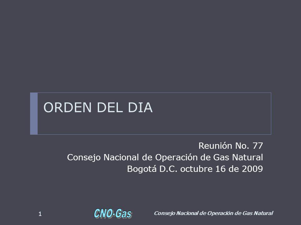 ORDEN DEL DIA Reunión No. 77 Consejo Nacional de Operación de Gas Natural Bogotá D.C. octubre 16 de 2009 Consejo Nacional de Operación de Gas Natural