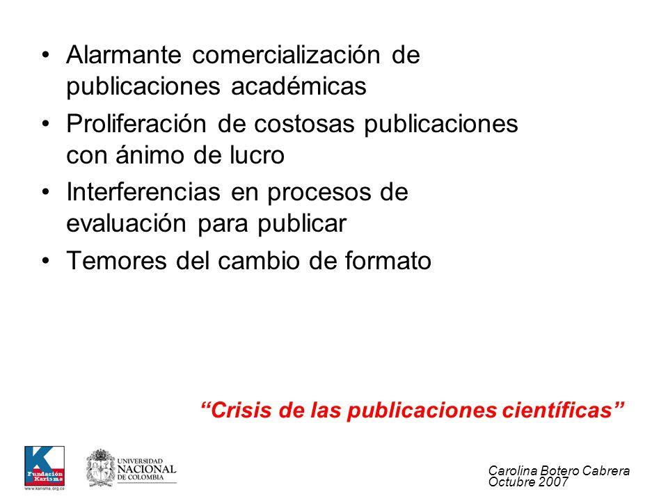 Carolina Botero Cabrera Octubre 2007 Alarmante comercialización de publicaciones académicas Proliferación de costosas publicaciones con ánimo de lucro Interferencias en procesos de evaluación para publicar Temores del cambio de formato Crisis de las publicaciones científicas