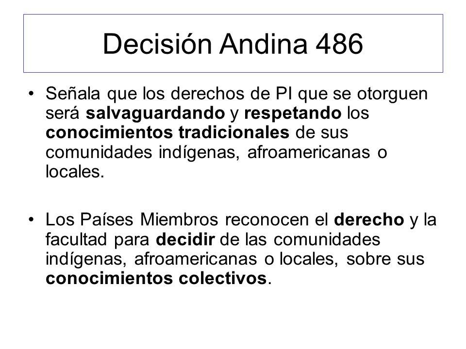 Decisión Andina 486 Señala que los derechos de PI que se otorguen será salvaguardando y respetando los conocimientos tradicionales de sus comunidades