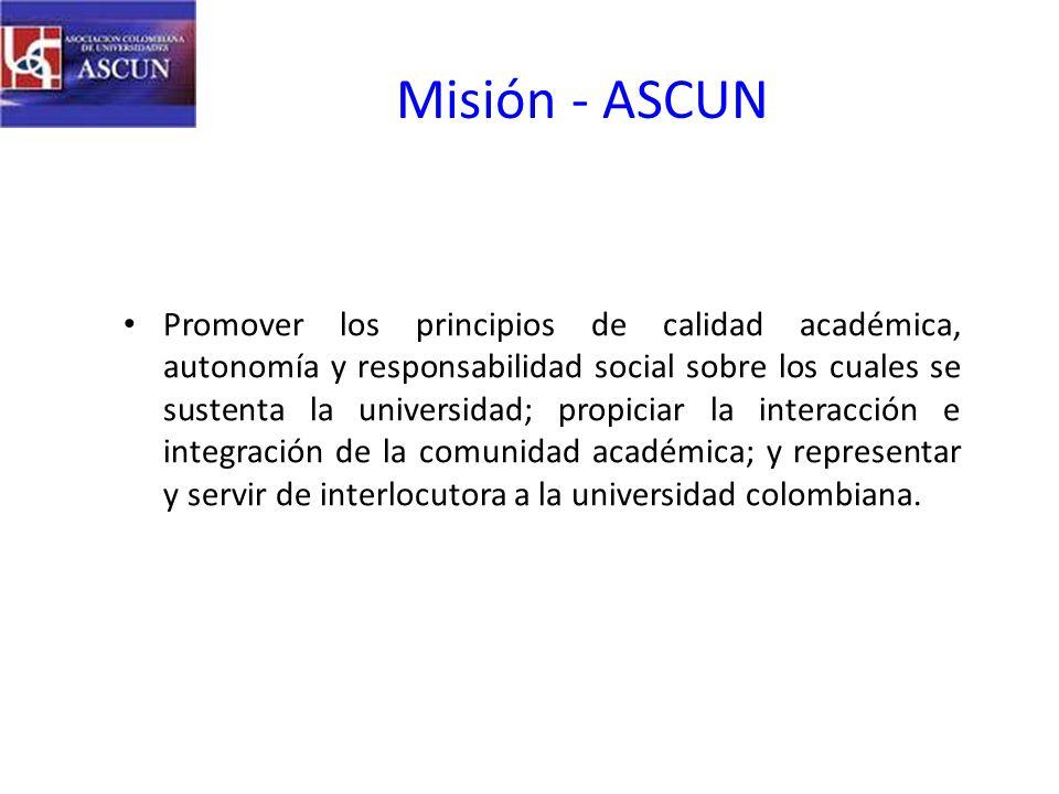 Misión - ASCUN Promover los principios de calidad académica, autonomía y responsabilidad social sobre los cuales se sustenta la universidad; propiciar la interacción e integración de la comunidad académica; y representar y servir de interlocutora a la universidad colombiana.
