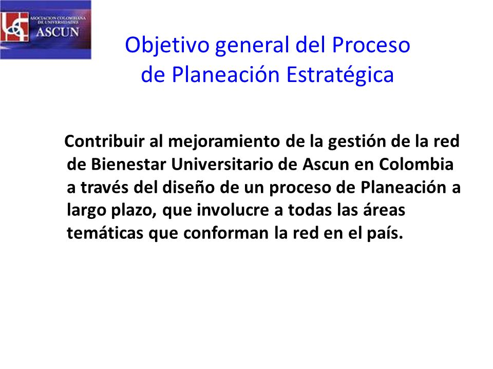 Objetivo general del Proceso de Planeación Estratégica Contribuir al mejoramiento de la gestión de la red de Bienestar Universitario de Ascun en Colombia a través del diseño de un proceso de Planeación a largo plazo, que involucre a todas las áreas temáticas que conforman la red en el país.