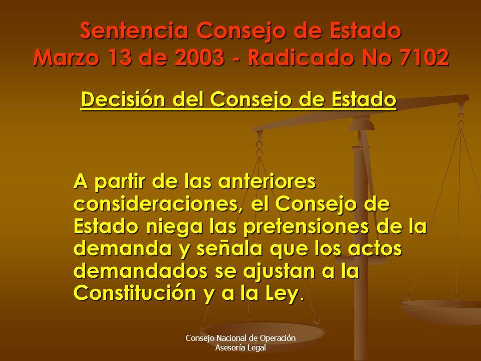 Consejo Nacional de Operación Asesoría Legal Sentencia Consejo de Estado Marzo 13 de 2003 - Radicado No 7102 Decisión del Consejo de Estado A partir de las anteriores consideraciones, el Consejo de Estado niega las pretensiones de la demanda y señala que los actos demandados se ajustan a la Constitución y a la Ley.