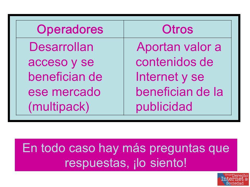OperadoresOtros Desarrollan acceso y se benefician de ese mercado (multipack) Aportan valor a contenidos de Internet y se benefician de la publicidad En todo caso hay más preguntas que respuestas, ¡lo siento!