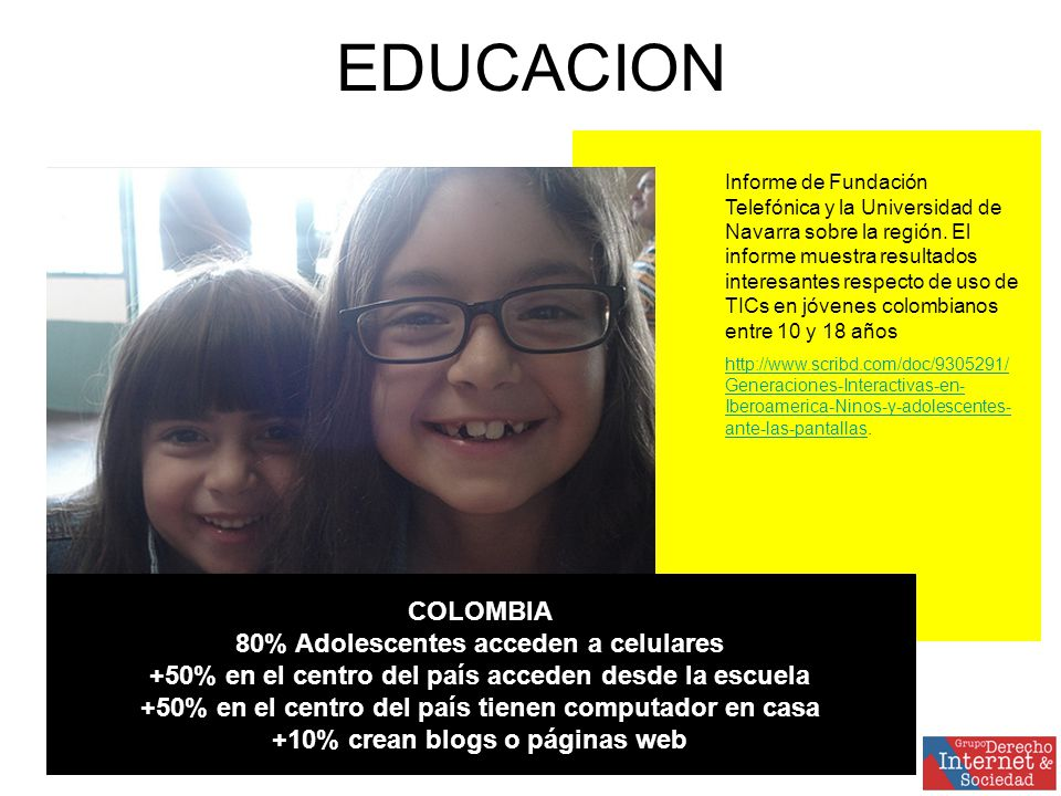 COLOMBIA 80% Adolescentes acceden a celulares +50% en el centro del país acceden desde la escuela +50% en el centro del país tienen computador en casa +10% crean blogs o páginas web EDUCACION Informe de Fundación Telefónica y la Universidad de Navarra sobre la región.