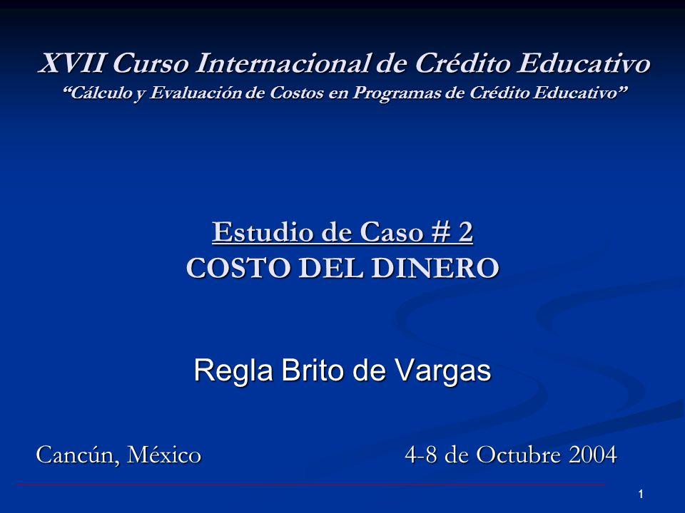 1 XVII Curso Internacional de Crédito Educativo Cálculo y Evaluación de Costos en Programas de Crédito Educativo Estudio de Caso # 2 COSTO DEL DINERO Regla Brito de Vargas Cancún, México 4-8 de Octubre 2004