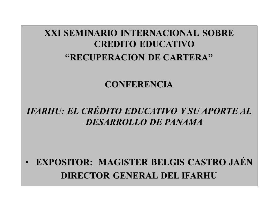 XXI SEMINARIO INTERNACIONAL SOBRE CREDITO EDUCATIVO RECUPERACION DE CARTERA CONFERENCIA IFARHU: EL CRÉDITO EDUCATIVO Y SU APORTE AL DESARROLLO DE PANAMA EXPOSITOR: MAGISTER BELGIS CASTRO JAÉN DIRECTOR GENERAL DEL IFARHU