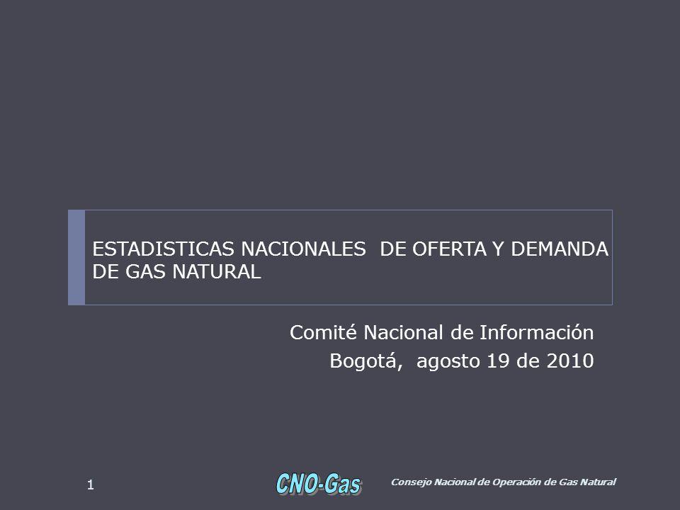 Comité Nacional de Información Bogotá, agosto 19 de 2010 Consejo Nacional de Operación de Gas Natural 1 ESTADISTICAS NACIONALES DE OFERTA Y DEMANDA DE GAS NATURAL
