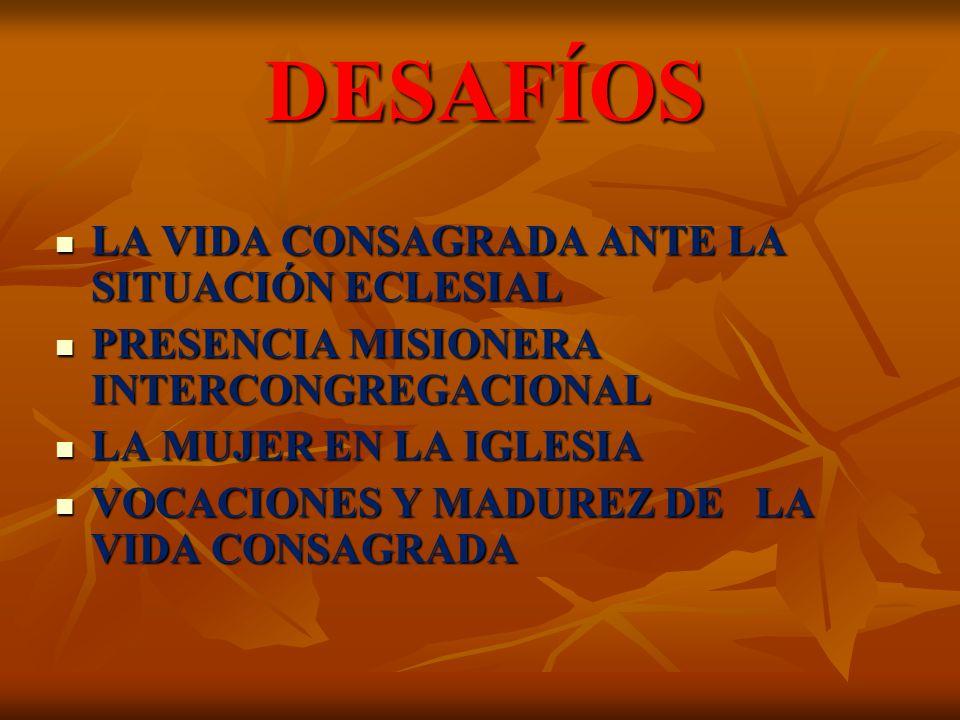 LA VIDA CONSAGRADA ANTE LA SITUACIÓN ECLESIAL LA VIDA CONSAGRADA ANTE LA SITUACIÓN ECLESIAL PRESENCIA MISIONERA INTERCONGREGACIONAL PRESENCIA MISIONERA INTERCONGREGACIONAL LA MUJER EN LA IGLESIA LA MUJER EN LA IGLESIA VOCACIONES Y MADUREZ DE LA VIDA CONSAGRADA VOCACIONES Y MADUREZ DE LA VIDA CONSAGRADA DESAFÍOS