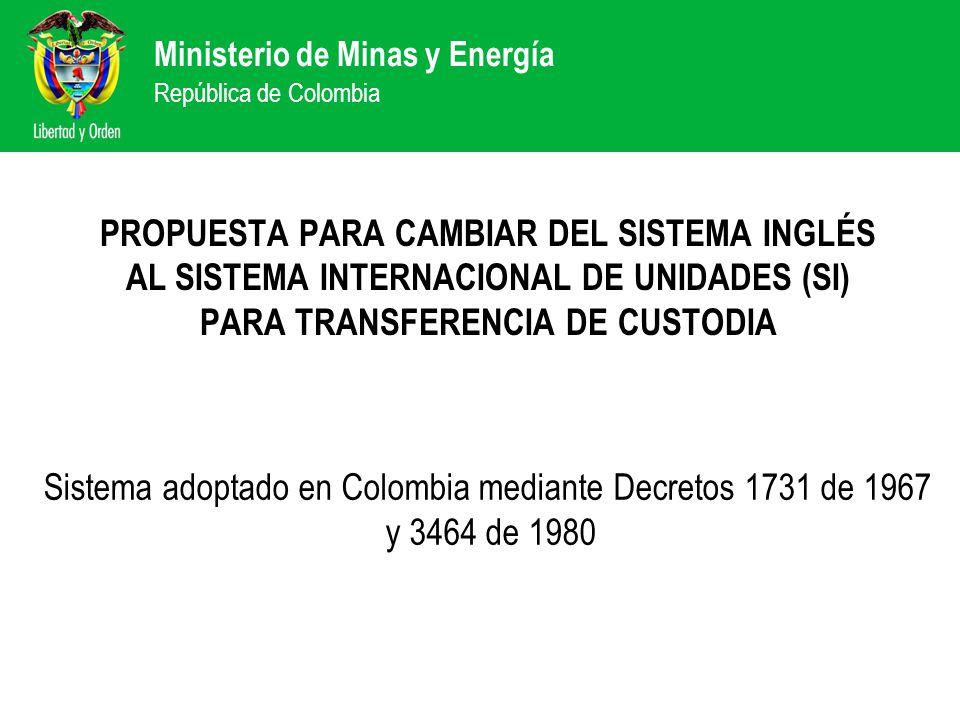 Ministerio de Minas y Energía República de Colombia PROPUESTA PARA CAMBIAR DEL SISTEMA INGLÉS AL SISTEMA INTERNACIONAL DE UNIDADES (SI) PARA TRANSFERENCIA DE CUSTODIA Sistema adoptado en Colombia mediante Decretos 1731 de 1967 y 3464 de 1980