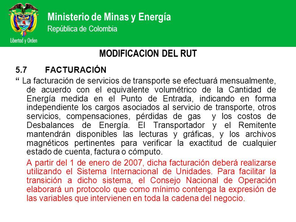 Ministerio de Minas y Energía República de Colombia MODIFICACION DEL RUT 5.7FACTURACIÓN La facturación de servicios de transporte se efectuará mensualmente, de acuerdo con el equivalente volumétrico de la Cantidad de Energía medida en el Punto de Entrada, indicando en forma independiente los cargos asociados al servicio de transporte, otros servicios, compensaciones, pérdidas de gas y los costos de Desbalances de Energía.