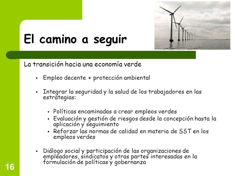 16 El camino a seguir La transición hacia una economía verde Empleo decente + protección ambiental Integrar la seguridad y la salud de los trabajadore