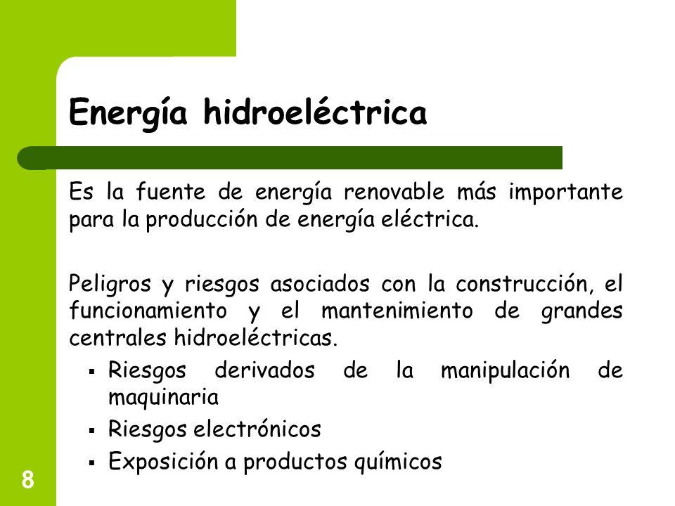 8 Energía hidroeléctrica Es la fuente de energía renovable más importante para la producción de energía eléctrica. Peligros y riesgos asociados con la