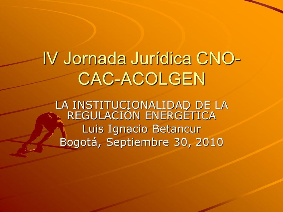 IV Jornada Jurídica CNO- CAC-ACOLGEN LA INSTITUCIONALIDAD DE LA REGULACIÓN ENERGÉTICA Luis Ignacio Betancur Bogotá, Septiembre 30, 2010