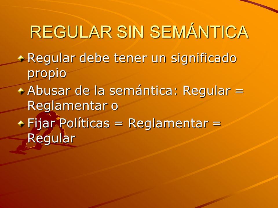 REGULAR SIN SEMÁNTICA Regular debe tener un significado propio Abusar de la semántica: Regular = Reglamentar o Fijar Políticas = Reglamentar = Regular