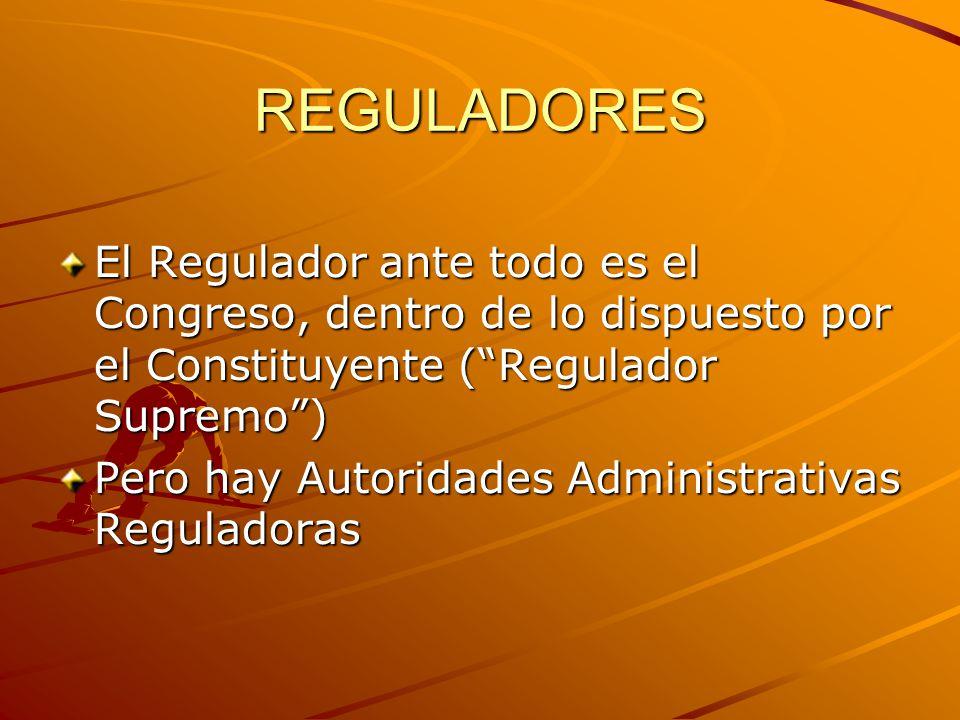 REGULADORES El Regulador ante todo es el Congreso, dentro de lo dispuesto por el Constituyente (Regulador Supremo) Pero hay Autoridades Administrativas Reguladoras