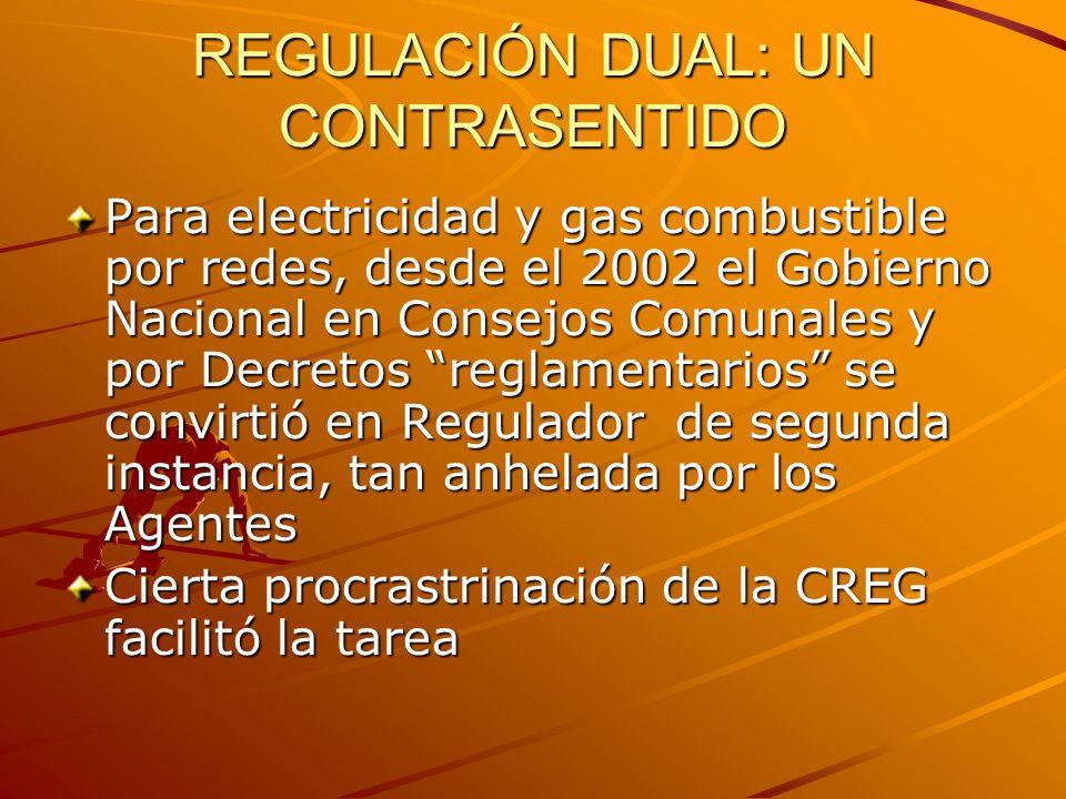 REGULACIÓN DUAL: UN CONTRASENTIDO Para electricidad y gas combustible por redes, desde el 2002 el Gobierno Nacional en Consejos Comunales y por Decretos reglamentarios se convirtió en Regulador de segunda instancia, tan anhelada por los Agentes Cierta procrastrinación de la CREG facilitó la tarea