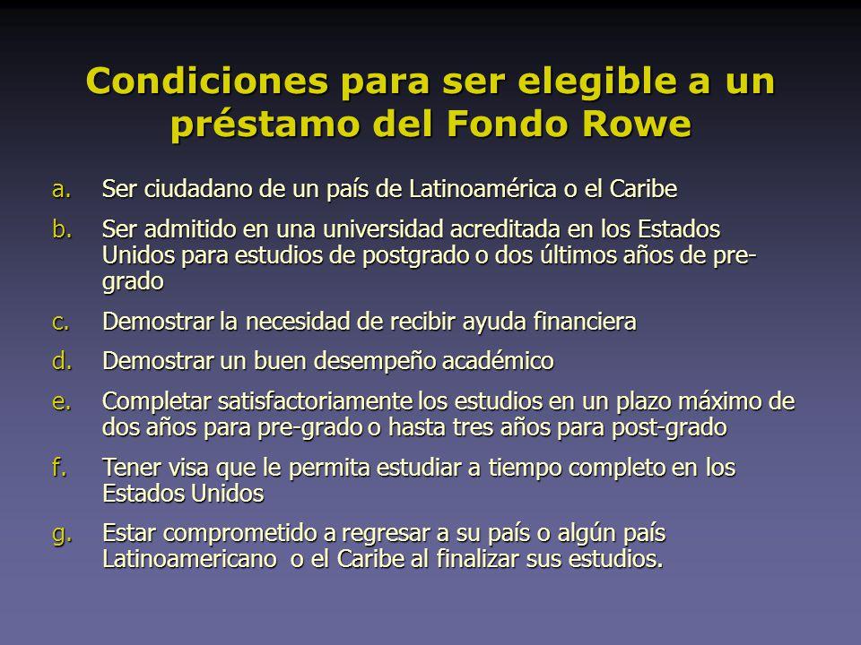 Condiciones para ser elegible a un préstamo del Fondo Rowe a.Ser ciudadano de un país de Latinoamérica o el Caribe b.Ser admitido en una universidad acreditada en los Estados Unidos para estudios de postgrado o dos últimos años de pre- grado c.Demostrar la necesidad de recibir ayuda financiera d.Demostrar un buen desempeño académico e.Completar satisfactoriamente los estudios en un plazo máximo de dos años para pre-grado o hasta tres años para post-grado f.Tener visa que le permita estudiar a tiempo completo en los Estados Unidos g.Estar comprometido a regresar a su país o algún país Latinoamericano o el Caribe al finalizar sus estudios.