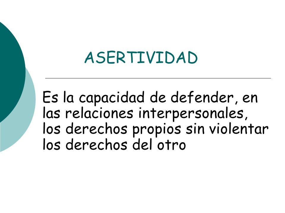 ASERTIVIDAD Es la capacidad de defender, en las relaciones interpersonales, los derechos propios sin violentar los derechos del otro