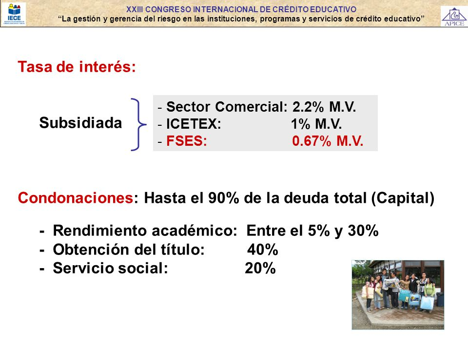 Tasa de interés: Subsidiada Condonaciones: Hasta el 90% de la deuda total (Capital) - Rendimiento académico: Entre el 5% y 30% - Obtención del título: