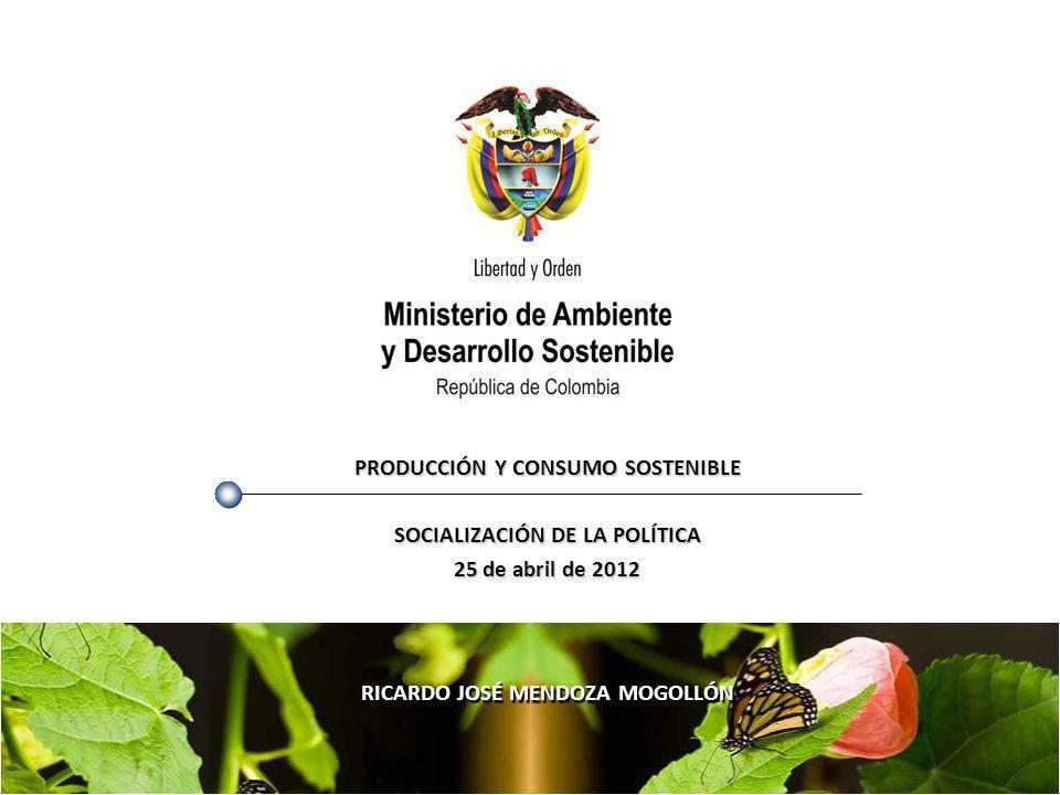 PRODUCCIÓN Y CONSUMO SOSTENIBLE SOCIALIZACIÓN DE LA POLÍTICA 25 de abril de 2012 RICARDO JOSÉ MENDOZA MOGOLLÓN