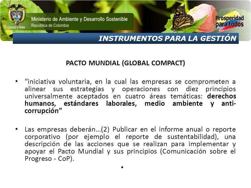 INSTRUMENTOS PARA LA GESTIÓN PACTO MUNDIAL (GLOBAL COMPACT) iniciativa voluntaria, en la cual las empresas se comprometen a alinear sus estrategias y operaciones con diez principios universalmente aceptados en cuatro áreas temáticas: derechos humanos, estándares laborales, medio ambiente y anti- corrupción Las empresas deberán…(2) Publicar en el informe anual o reporte corporativo (por ejemplo el reporte de sustentabilidad), una descripción de las acciones que se realizan para implementar y apoyar el Pacto Mundial y sus principios (Comunicación sobre el Progreso - CoP).