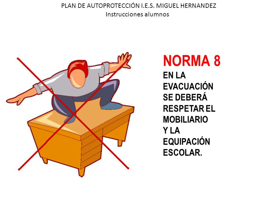 PLAN DE AUTOPROTECCIÓN I.E.S. MIGUEL HERNANDEZ Instrucciones alumnos NORMA 8 EN LA EVACUACIÓN SE DEBERÁ RESPETAR EL MOBILIARIO Y LA EQUIPACIÓN ESCOLAR
