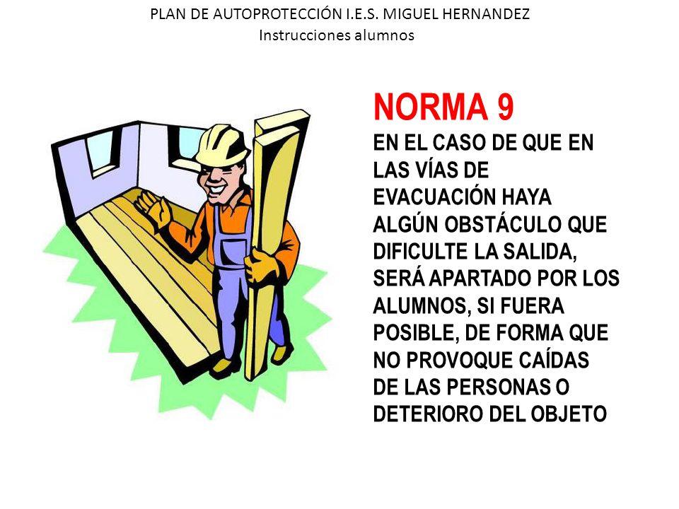 PLAN DE AUTOPROTECCIÓN I.E.S. MIGUEL HERNANDEZ Instrucciones alumnos NORMA 9 EN EL CASO DE QUE EN LAS VÍAS DE EVACUACIÓN HAYA ALGÚN OBSTÁCULO QUE DIFI