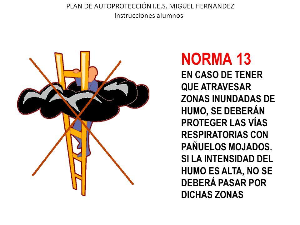 PLAN DE AUTOPROTECCIÓN I.E.S. MIGUEL HERNANDEZ Instrucciones alumnos NORMA 13 EN CASO DE TENER QUE ATRAVESAR ZONAS INUNDADAS DE HUMO, SE DEBERÁN PROTE