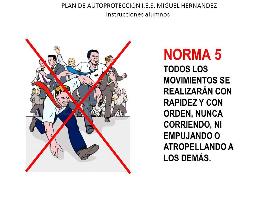 PLAN DE AUTOPROTECCIÓN I.E.S. MIGUEL HERNANDEZ Instrucciones alumnos NORMA 5 TODOS LOS MOVIMIENTOS SE REALIZARÁN CON RAPIDEZ Y CON ORDEN, NUNCA CORRIE