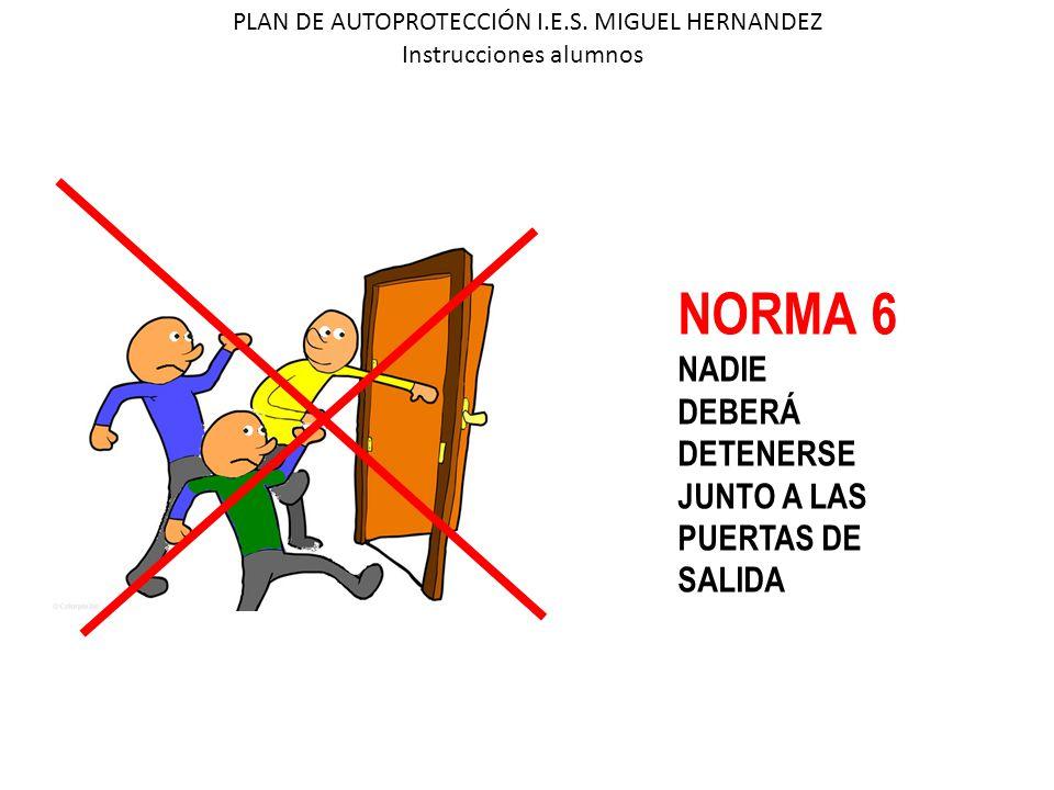 PLAN DE AUTOPROTECCIÓN I.E.S. MIGUEL HERNANDEZ Instrucciones alumnos NORMA 6 NADIE DEBERÁ DETENERSE JUNTO A LAS PUERTAS DE SALIDA