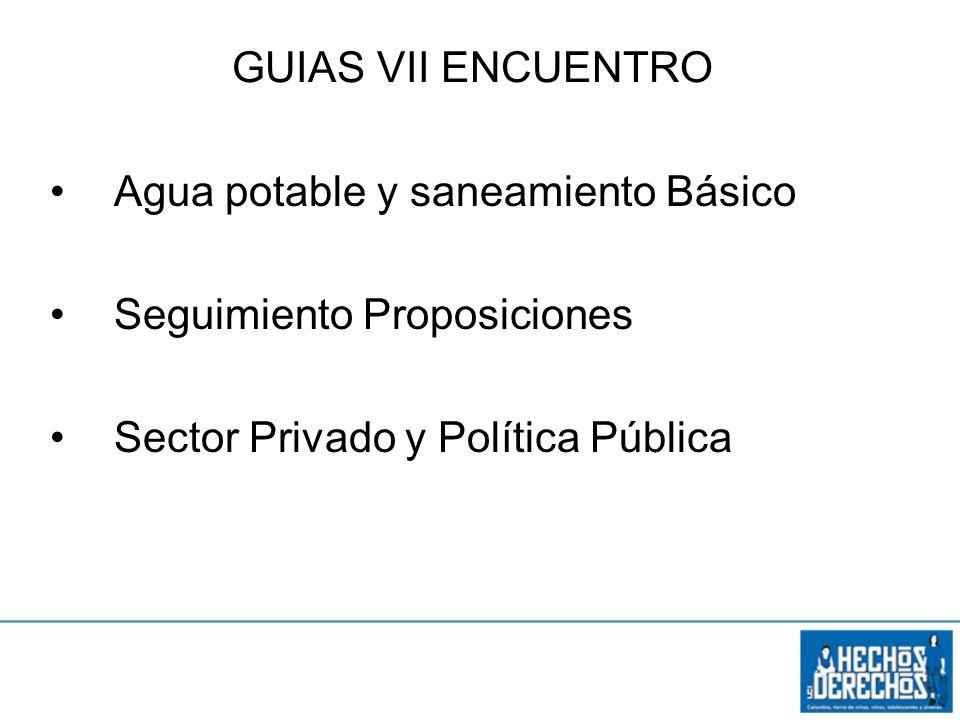 Objetivo específico 3 Agua potable y saneamiento Básico Seguimiento Proposiciones Sector Privado y Política Pública GUIAS VII ENCUENTRO