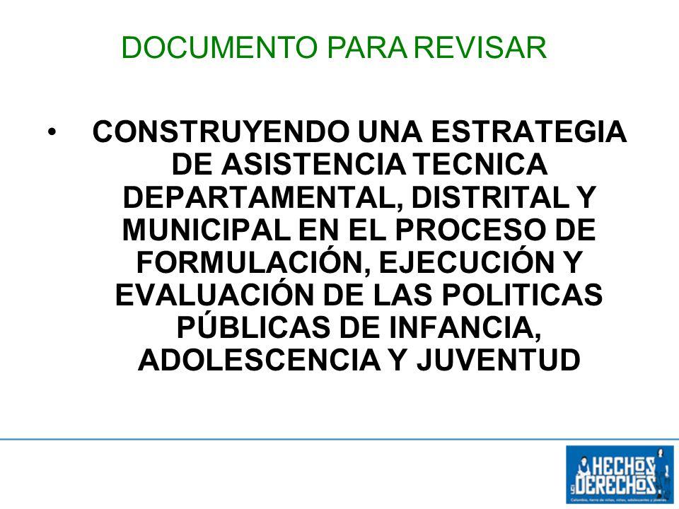 Objetivo específico 3 CONSTRUYENDO UNA ESTRATEGIA DE ASISTENCIA TECNICA DEPARTAMENTAL, DISTRITAL Y MUNICIPAL EN EL PROCESO DE FORMULACIÓN, EJECUCIÓN Y EVALUACIÓN DE LAS POLITICAS PÚBLICAS DE INFANCIA, ADOLESCENCIA Y JUVENTUD DOCUMENTO PARA REVISAR