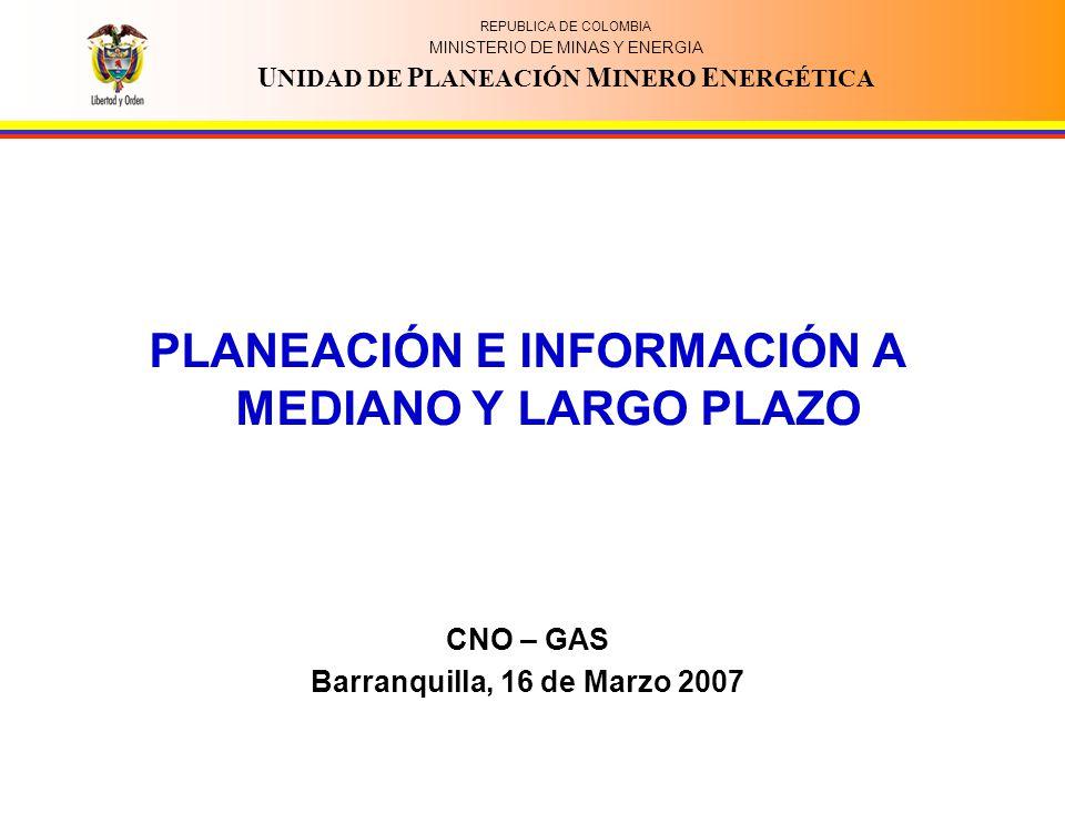 REPUBLICA DE COLOMBIA MINISTERIO DE MINAS Y ENERGIA U NIDAD DE P LANEACIÓN M INERO E NERGÉTICA PLANEACIÓN E INFORMACIÓN A MEDIANO Y LARGO PLAZO CNO –