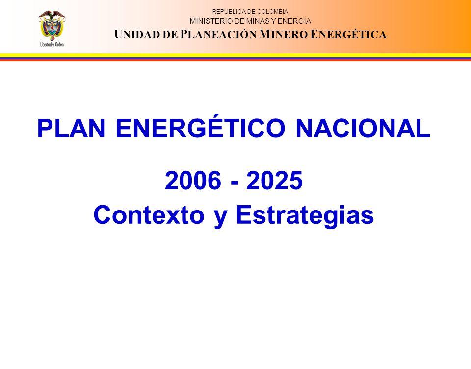 REPUBLICA DE COLOMBIA MINISTERIO DE MINAS Y ENERGIA U NIDAD DE P LANEACIÓN M INERO E NERGÉTICA PLAN ENERGÉTICO NACIONAL 2006 - 2025 Contexto y Estrate