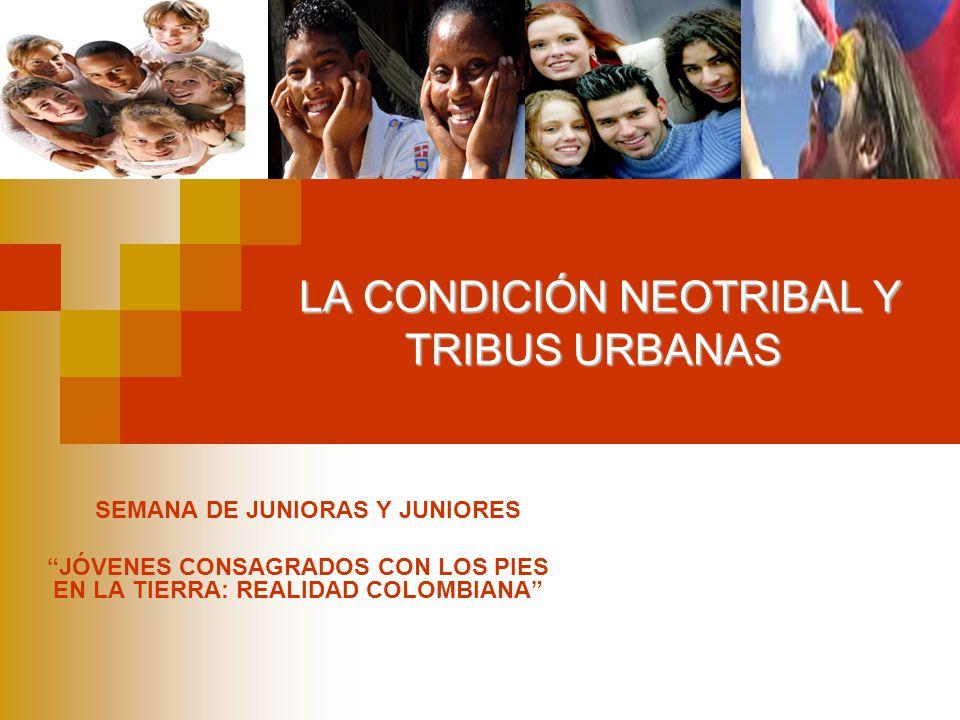 LA CONDICIÓN NEOTRIBAL Y TRIBUS URBANAS SEMANA DE JUNIORAS Y JUNIORES JÓVENES CONSAGRADOS CON LOS PIES EN LA TIERRA: REALIDAD COLOMBIANA