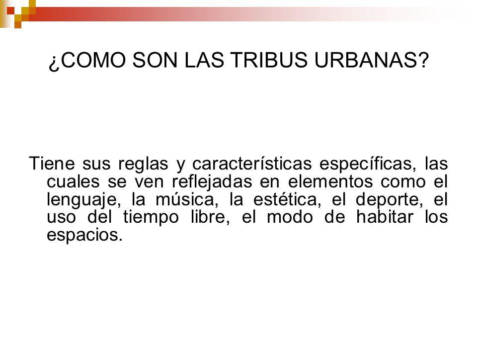 ¿COMO SON LAS TRIBUS URBANAS? Tiene sus reglas y características específicas, las cuales se ven reflejadas en elementos como el lenguaje, la música, l
