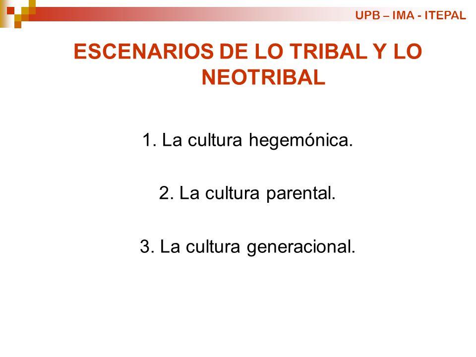 ESCENARIOS DE LO TRIBAL Y LO NEOTRIBAL 1. La cultura hegemónica. 2. La cultura parental. 3. La cultura generacional. UPB – IMA - ITEPAL